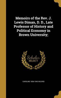 Memoirs of the REV. J. Lewis Diman, D. D., Late Professor of History and Political Economy in Brown University; by Caroline 1856-1945 Hazard
