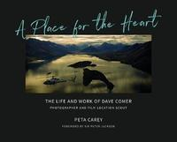A Place for the Heart: The Life and Work of Dave Comer, Photographer and Location Scout by Peta Carey