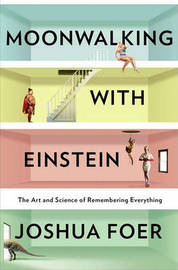 Moonwalking with Einstein: The Art and Science of Remembering Everything by Joshua Foer