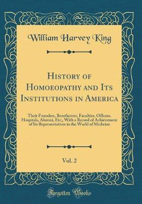 History of Homoeopathy and Its Institutions in America, Vol. 2 by William Harvey King