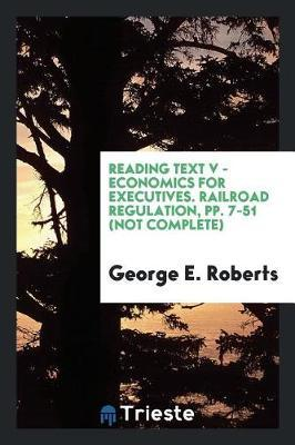 Reading Text V - Economics for Executives. Railroad Regulation, Pp. 7-51 (Not Complete) by George E. Roberts