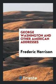 George Washington and Other American Addresses by Frederic Harrison