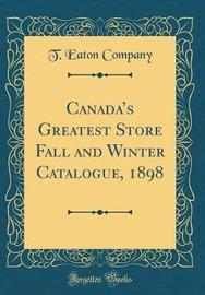 Canada's Greatest Store Fall and Winter Catalogue, 1898 (Classic Reprint) by T Eaton Company image
