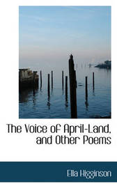The Voice of April-Land, and Other Poems by Ella Higginson