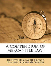 A Compendium of Mercantile Law; Volume 1 by John William Smith
