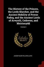 The History of the Princes, the Lords Marcher, and the Ancient Nobility of Powys Fadog, and the Ancient Lords of Arwystli, Cedewen, and Meirionydd; Volume 4 by Jacob Youde William Lloyd image