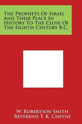 The Prophets Of Israel And Their Place In History To The Close Of The Eighth Century B.C. by W Robertson Smith