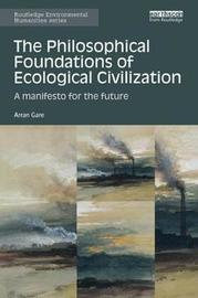 The Philosophical Foundations of Ecological Civilization by Arran Gare
