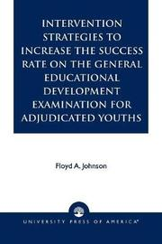 Intervention Strategies to Increase the Success Rate on the General Educational Development Examination for Adjudicated Youths by Floyd A. Johnson