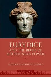 Eurydice and the Birth of Macedonian Power by Elizabeth Donnelly Carney