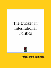 The Quaker in International Politics by Amelia Mott Gummere