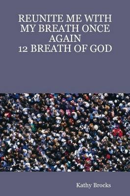 Reunite ME with My Breath Once Again: 12 Breath of God by Author Kathy Brocks