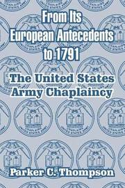 From Its European Antecedents to 1791: The United States Army Chaplaincy by Parker C. Thompson