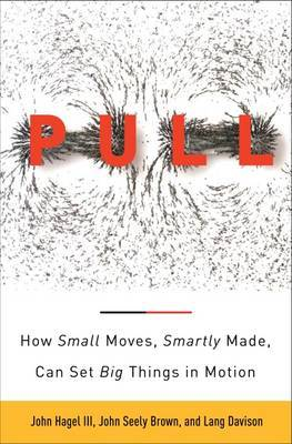 The Power of Pull: How Small Moves, Smartly Made, Can Set Big Things in Motion by John Hagel