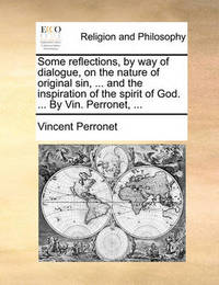 Some Reflections, by Way of Dialogue, on the Nature of Original Sin, ... and the Inspiration of the Spirit of God. ... by Vin. Perronet, ... by Vincent Perronet