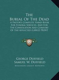 The Burial of the Dead: A Pastor's Complete Hand-Book for Funeral Services, and for the Consolation and Comfort of the Afflicted (Large Print Edition) by George Duffield