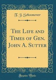 The Life and Times of Gen. John A. Sutter (Classic Reprint) by T J Schoonover image