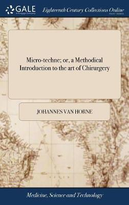 Micro-Techne; Or, a Methodical Introduction to the Art of Chirurgery by Johannes Van Horne