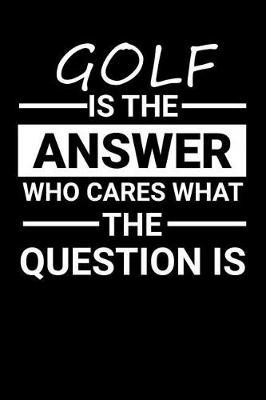 Golf is the answer Who Cares what the question is by Darren Sport