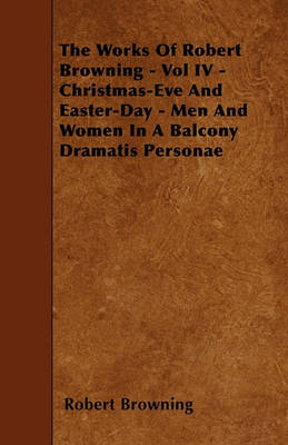 The Works Of Robert Browning - Vol IV - Christmas-Eve And Easter-Day - Men And Women In A Balcony Dramatis Personae by Robert Browning