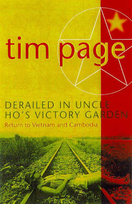 Derailed in Uncle Ho's Victory Garden: Return to Vietnam and Cambodia by Tim Page image