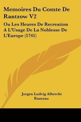 Memoires Du Comte De Rantzow V2: Ou Les Heures De Recreation A La -- Usage De La Noblesse De La -- Europe (1741) by Jorgen Ludvig Albrecht Rantzau image