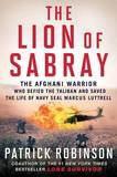 The Lion of Sabray: The Afghan Warrior Who Defied the Taliban and Saved the Life of Navy Seal Marcus Luttrell by Patrick Robinson