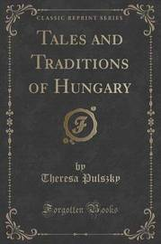 Tales and Traditions of Hungary (Classic Reprint) by Theresa Pulszky