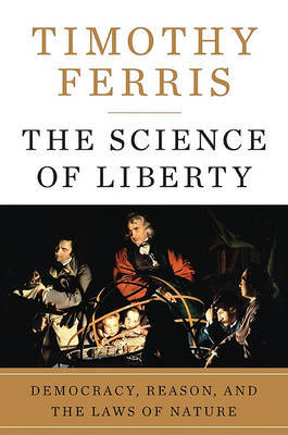 The Science of Liberty: Democracy, Reason, and the Laws of Nature by Timothy Ferris image