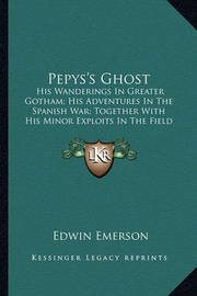 Pepys's Ghost Pepys's Ghost: His Wanderings in Greater Gotham; His Adventures in the Spanhis Wanderings in Greater Gotham; His Adventures in the Spanish War; Together with His Minor Exploits in the Field of Loish War; Together with His Minor Exploits in t by Edwin Emerson