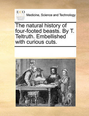 The Natural History of Four-Footed Beasts. by T. Teltruth. Embellished with Curious Cuts by Multiple Contributors