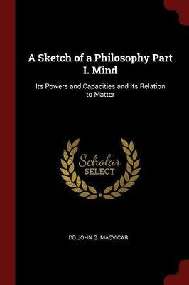 A Sketch of a Philosophy Part I. Mind by DD John G MacVicar