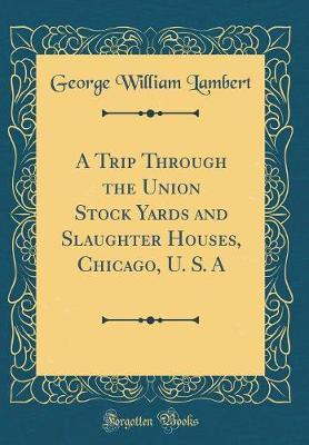 A Trip Through the Union Stock Yards and Slaughter Houses, Chicago, U. S. a (Classic Reprint) by George William Lambert