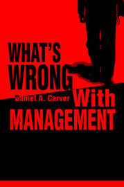 What's Wrong with Management by Daniel A. Carver