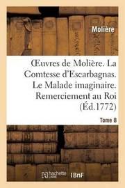 Oeuvres de Moliere. Tome 8 La Comtesse D'Escarbagnas. Le Malade Imaginaire. Remerciement Au Roi by . Moliere