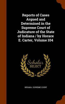 Reports of Cases Argued and Determined in the Supreme Court of Judicature of the State of Indiana / By Horace E. Carter, Volume 104