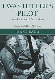 I Was Hitler's Pilot by Hans Baur
