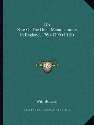 The Rise of the Great Manufacturers in England, 1760-1790 (1919) by Witt Bowden