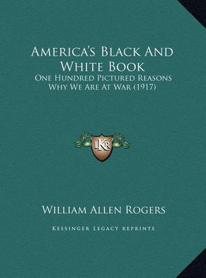 America's Black and White Book: One Hundred Pictured Reasons Why We Are at War (1917) by William Allen Rogers