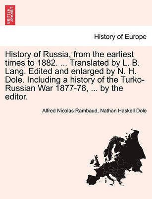 History of Russia, from the Earliest Times to 1882. ... Translated by L. B. Lang. Edited and Enlarged by N. H. Dole. Including a History of the Turko-Russian War 1877-78, ... by the Editor. by Alfred Rambaud