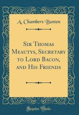 Sir Thomas Meautys, Secretary to Lord Bacon, and His Friends (Classic Reprint) by A Chambers Bunten