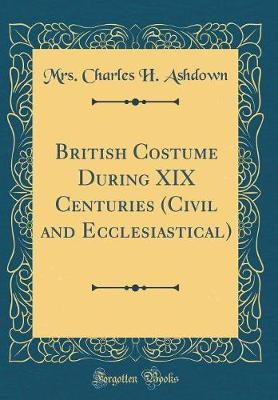 British Costume During XIX Centuries (Civil and Ecclesiastical) (Classic Reprint) by Mrs Charles H Ashdown image