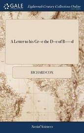 A Letter to His Gr--E the D--E of B-----D by Richard Cox