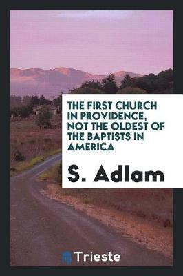 The First Church in Providence, Not the Oldest of the Baptists in America by S Adlam
