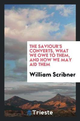 The Saviour's Converts, What We Owe to Them, and How We May Aid Them by William Scribner image