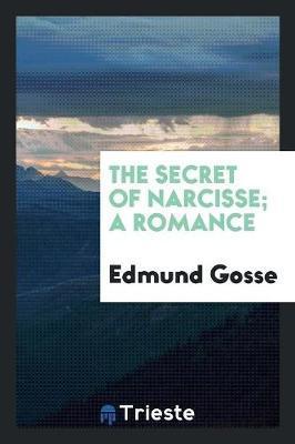 The Secret of Narcisse; A Romance by Edmund Gosse