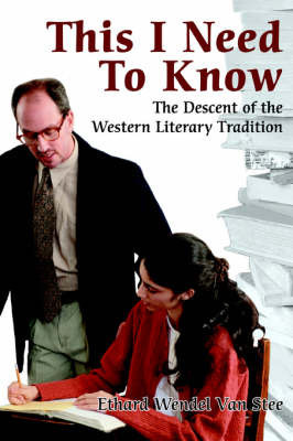 This I Need to Know: The Descent of the Western Literary Tradition by Ethard Wendel Van Stee