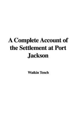 A Complete Account of the Settlement at Port Jackson by Watkin Tench