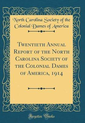Twentieth Annual Report of the North Carolina Society of the Colonial Dames of America, 1914 (Classic Reprint) by North Carolina Society of the C America