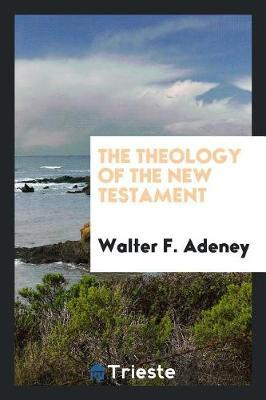 The Theology of the New Testament by Walter F. Adeney